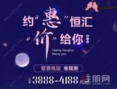 """恒汇华园约""""惠""""七夕20套特惠房源 3888元/㎡起!"""